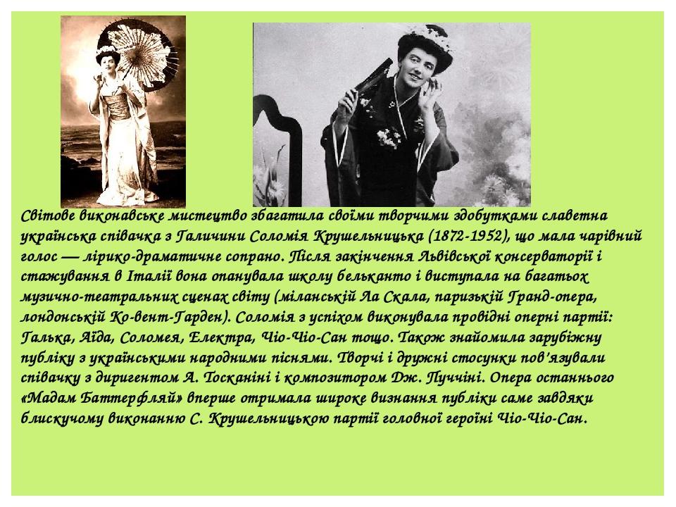 Світове виконавське мистецтво збагатила своїми творчими здобутками славетна українська співачка з Галичини Соломія Крушельницька (1872-1952), що ма...
