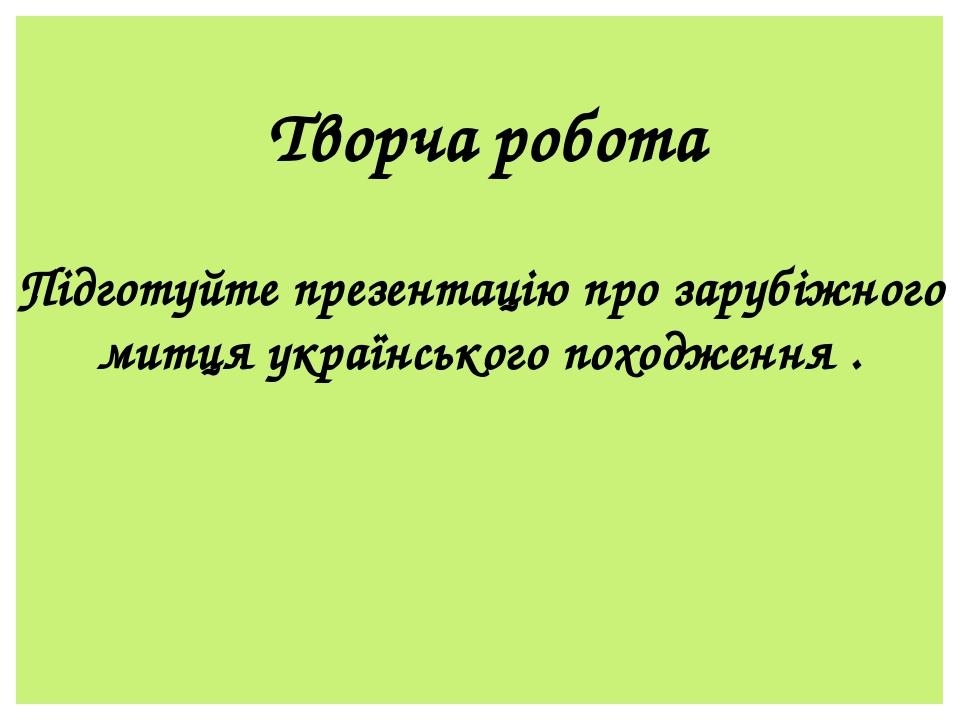 Творча робота Підготуйте презентацію про зарубіжного митця українського походження .