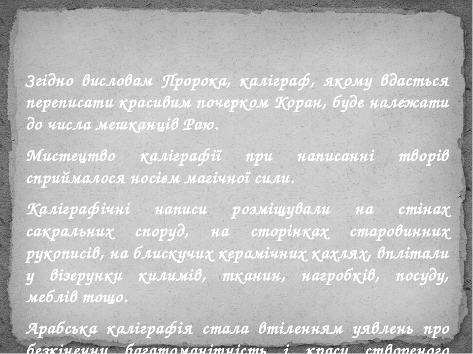 Згідно висловам Пророка, каліграф, якому вдасться переписати красивим почерком Коран, буде належати до числа мешканців Раю. Мистецтво каліграфії пр...