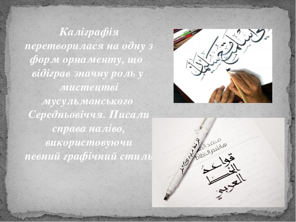 Каліграфія перетворилася на одну з форм орнаменту, що відіграв значну роль у мистецтві мусульманського Середньовіччя. Писали справа наліво, викорис...