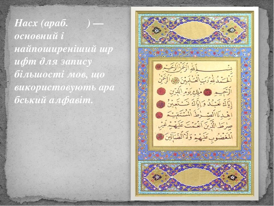 Насх(араб.نسخ)— основний і найпоширенішийшрифтдля запису більшості мов, що використовуютьарабський алфавіт.
