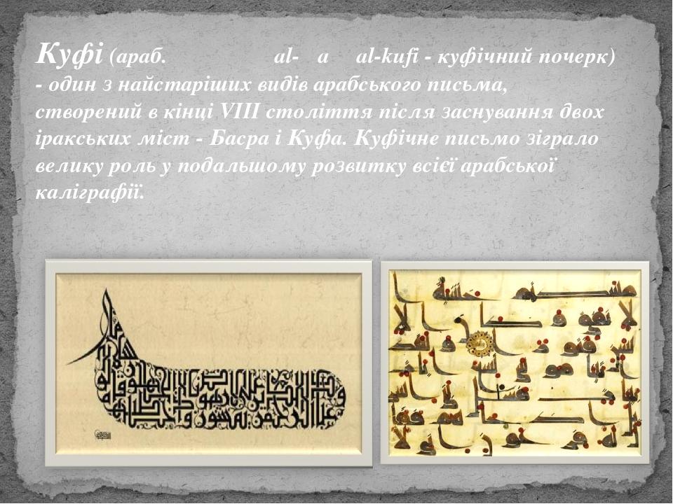 Куфі (араб. الخط كوفي al-Ḫaṭṭ al-kufi - куфічний почерк) - один з найстаріших видів арабського письма, створений в кінці VIII століття після заснув...