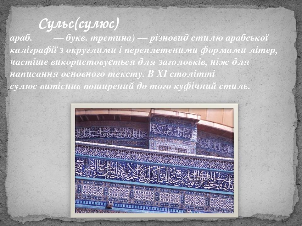 араб.ثلث— букв.третина)— різновид стилю арабської каліграфії з округлими і переплетеними формами літер, частіше використовується для заголовкі...