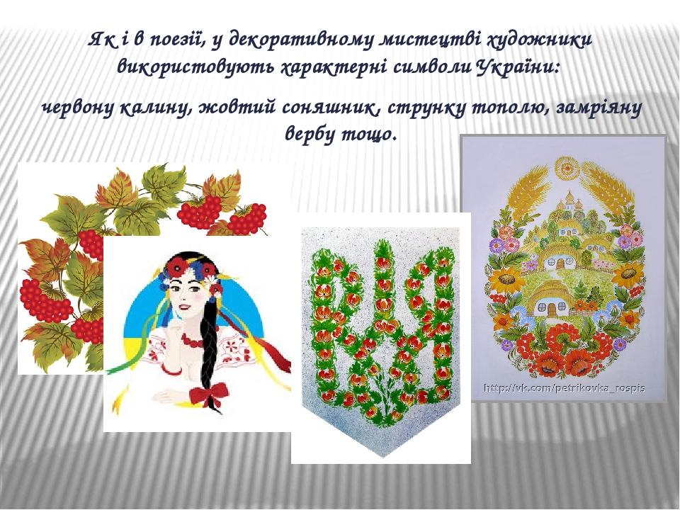 Як і в поезії, у декоративному мистецтві художники використовують характерні символи України: червону калину, жовтий соняшник, струнку тополю, замр...
