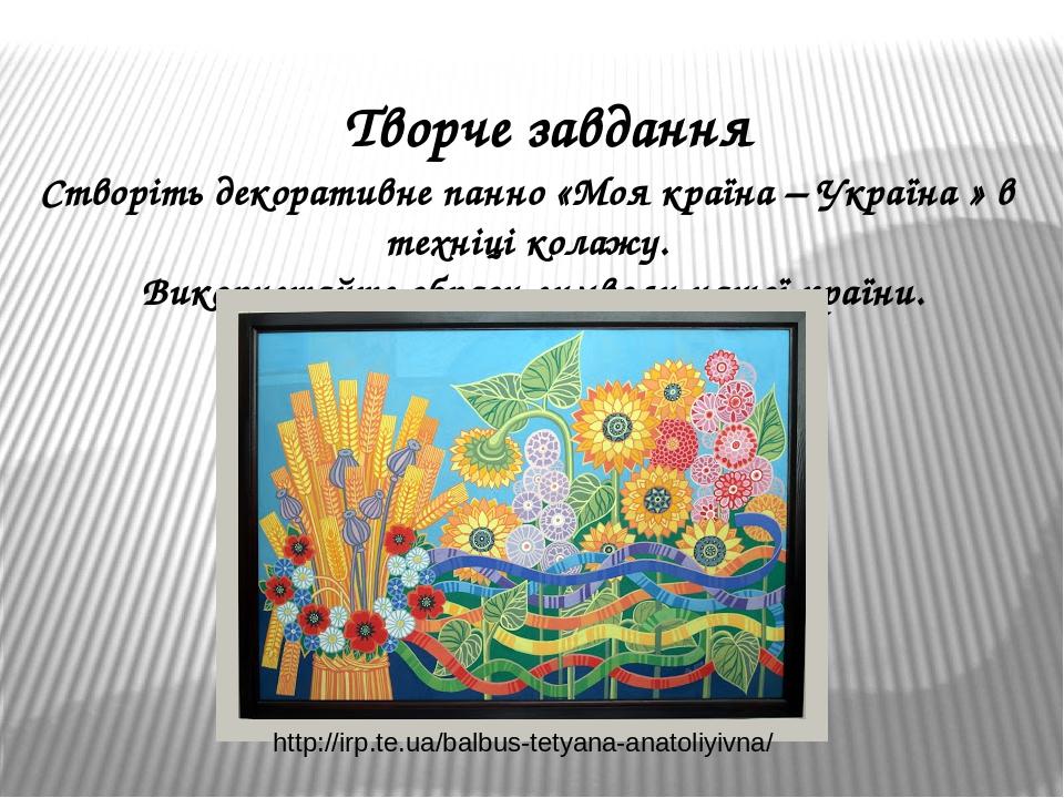 Творче завдання Створіть декоративне панно «Моя країна – Україна » в техніці колажу. Використайте образи-символи нашої країни. http://irp.te.ua/bal...