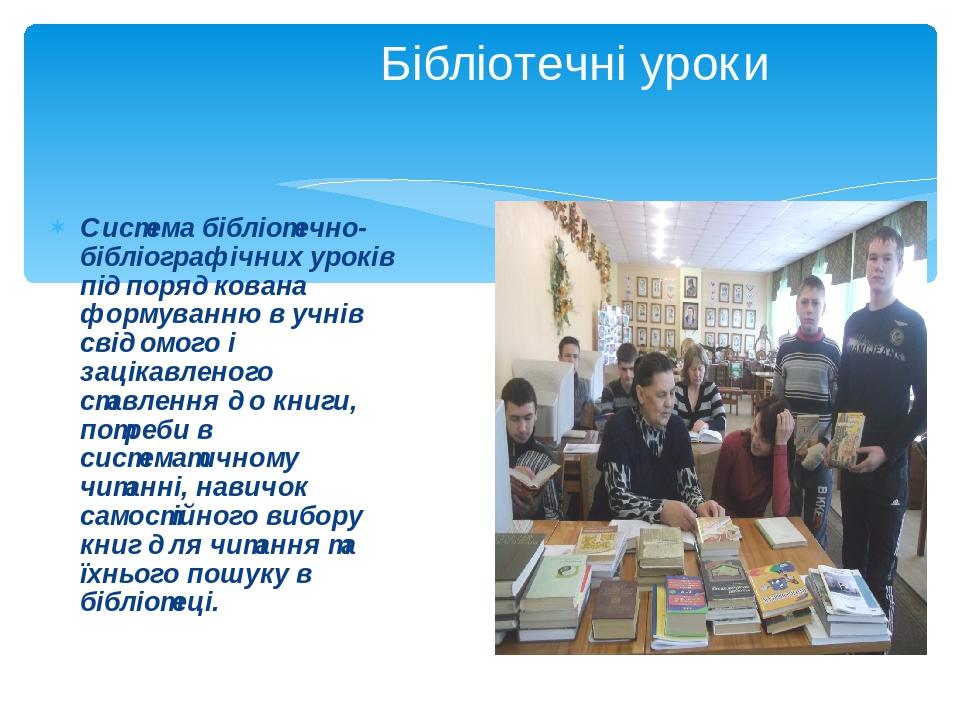 Бібліотечні уроки Система бібліотечно-бібліографічних уроків підпорядкована формуванню в учнів свідомого і зацікавленого ставлення до книги, потреб...