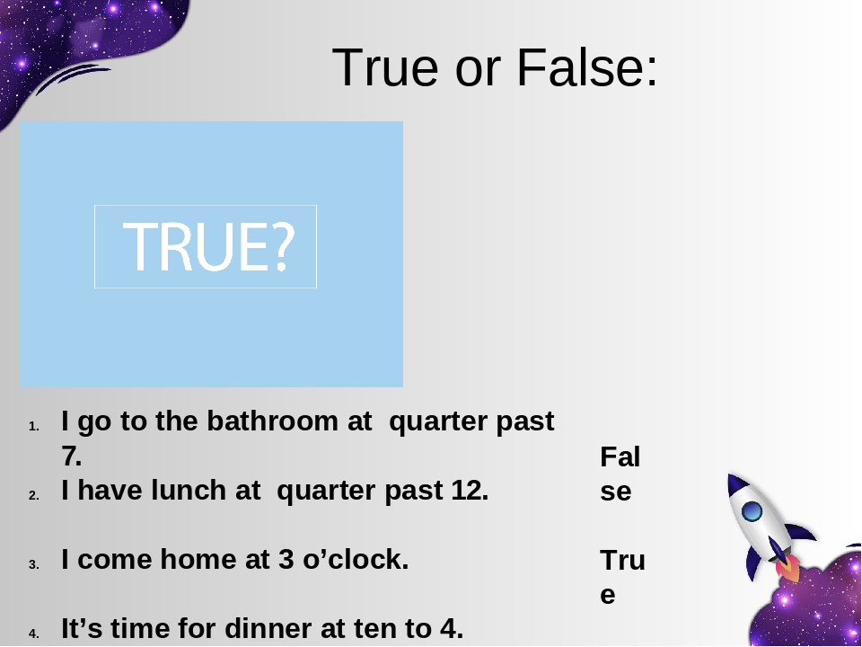 True or False: I go to the bathroom at quarter past 7. I have lunch at quarter past 12. I come home at 3 o'clock. It's time for dinner at ten to 4....