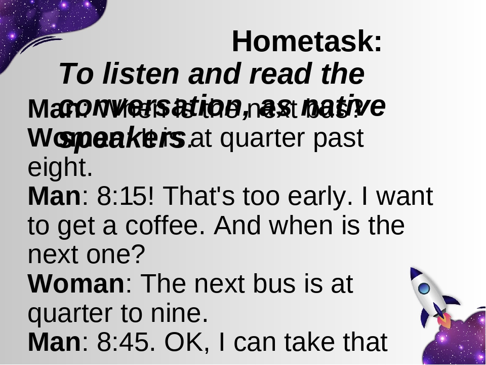 Hometask: To listen and read the conversation, as native speakers. Man: When is the next bus? Woman: It is at quarter past eight. Man: 8:15! That's...
