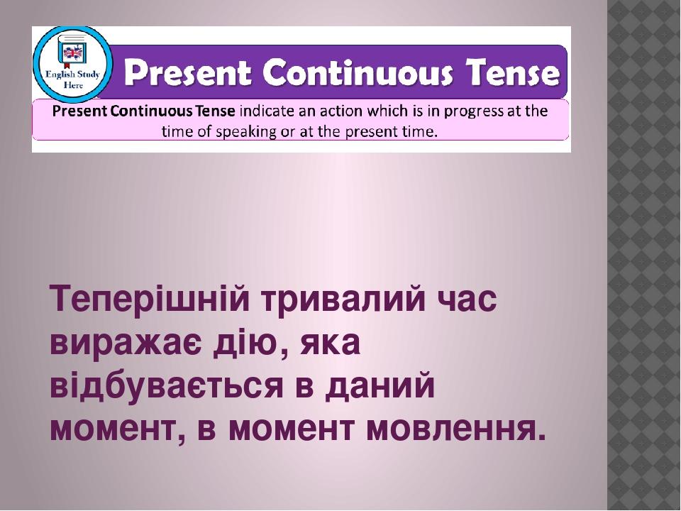 Теперішній тривалий час виражає дію, яка відбувається в даний момент, в момент мовлення.