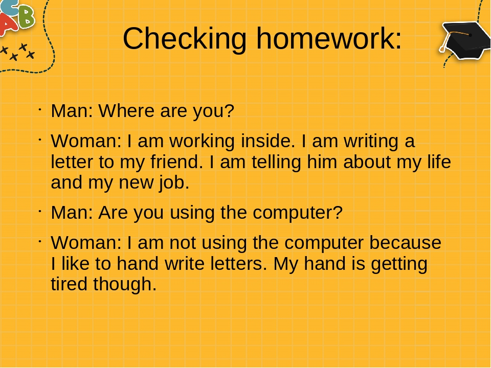 Checking homework: Man: Where are you? Woman: I am working inside. I am writing a letter to my friend. I am telling him about my life and my new jo...