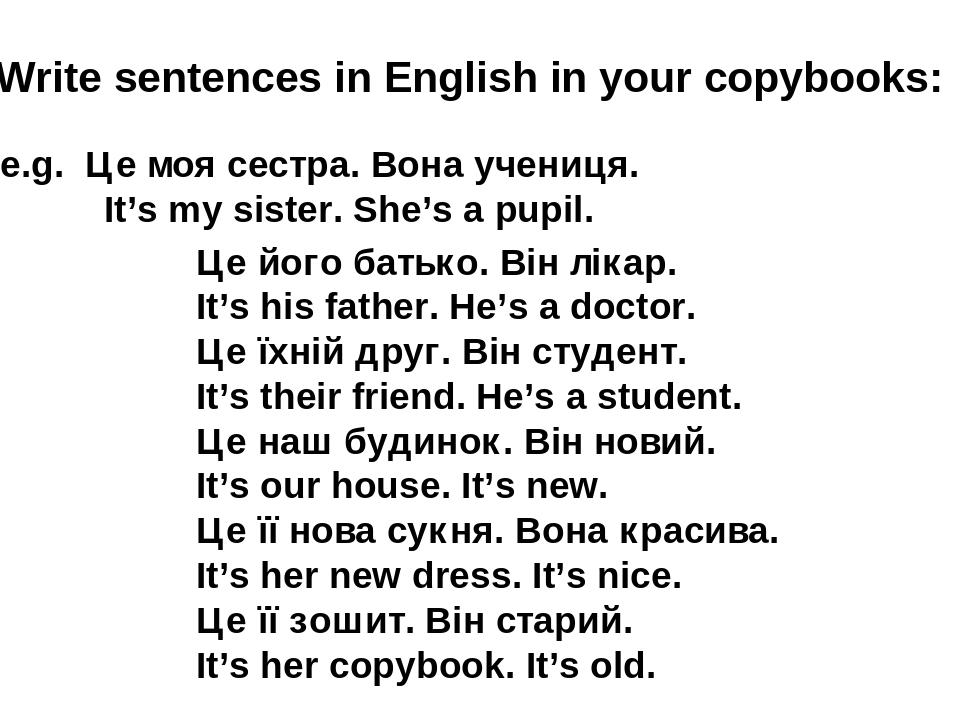 Write sentences in English in your copybooks: e.g. Це моя сестра. Вона учениця. It's my sister. She's a pupil. Це його батько. Він лікар. It's his ...