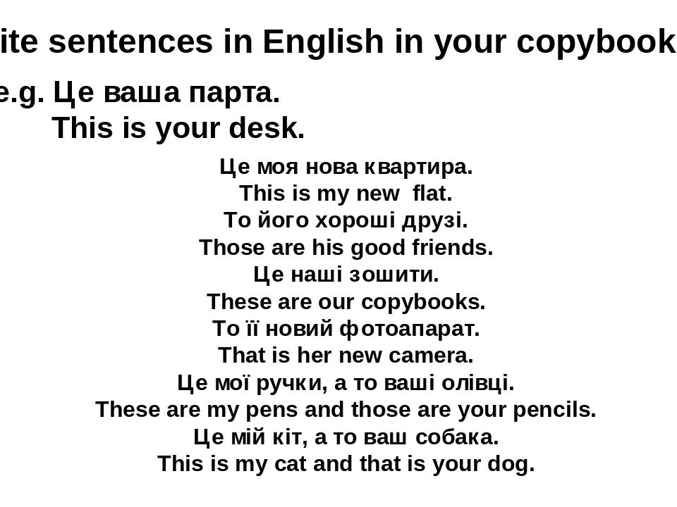 Write sentences in English in your copybooks: e.g. Це ваша парта. This is your desk. Це моя нова квартира. This is my new flat. То його хороші друз...