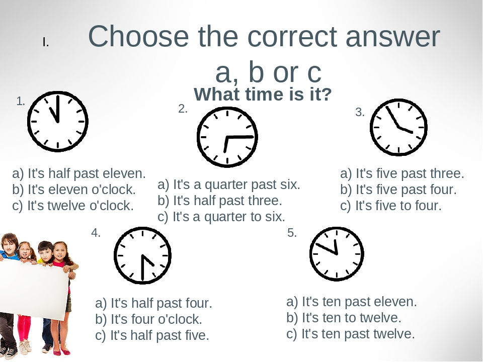 Choose the correct answer a, b or c What time is it? 1. a) It's half past eleven. b) It's eleven o'clock. c) It's twelve o'clock. 2. a) It's a quar...