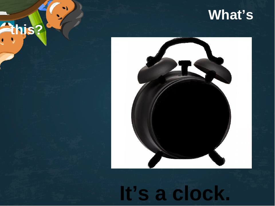 What's this? It's a clock.