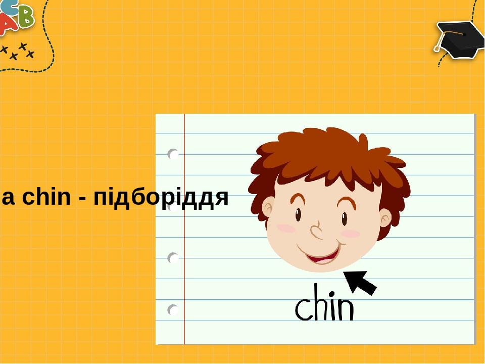 a chin - підборіддя