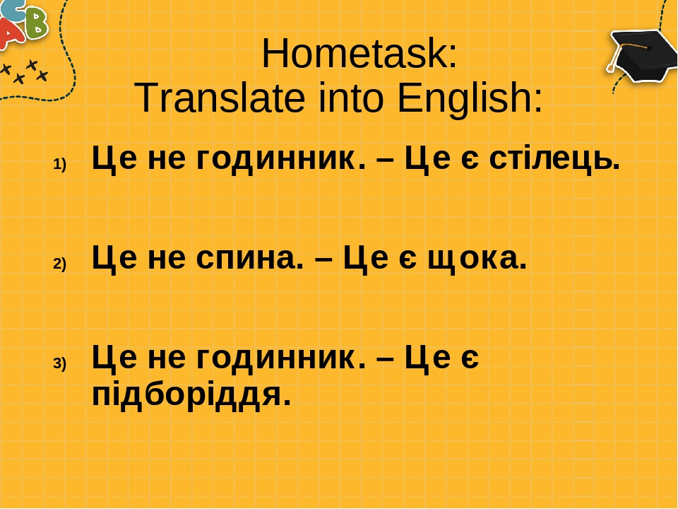 Hometask: Translate into English: Це не годинник. – Це є стілець. Це не спина. – Це є щока. Це не годинник. – Це є підборіддя.