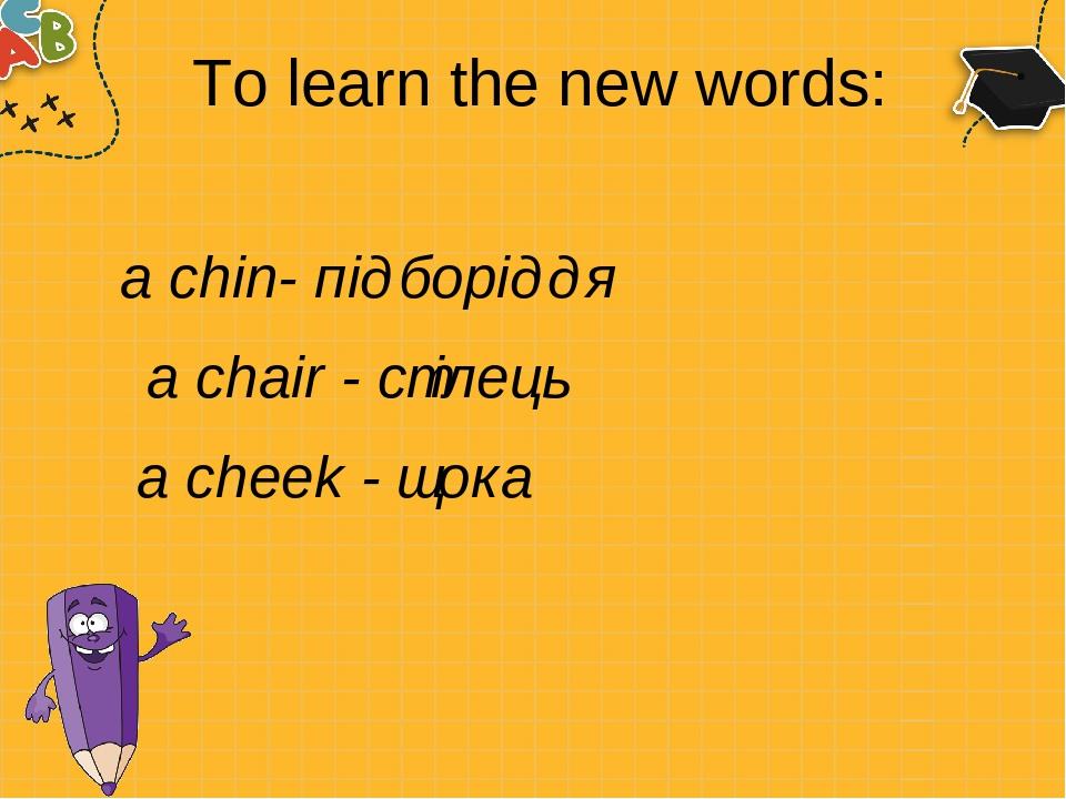 To learn the new words: a chin- підборіддя a chair - стілець a cheek - щока