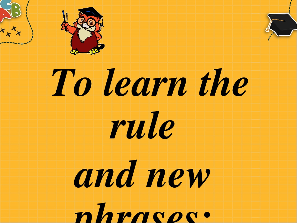 To learn the rule and new phrases: