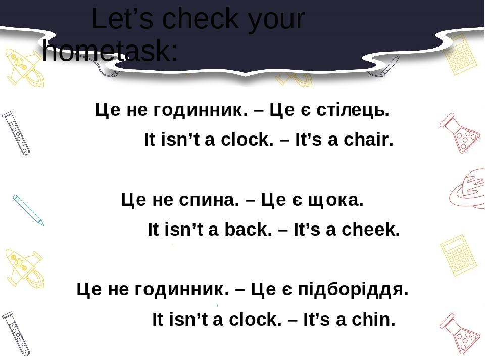Let's check your hometask: Це не годинник. – Це є стілець. It isn't a clock. – It's a chair. Це не спина. – Це є щока. It isn't a back. – It's a ch...