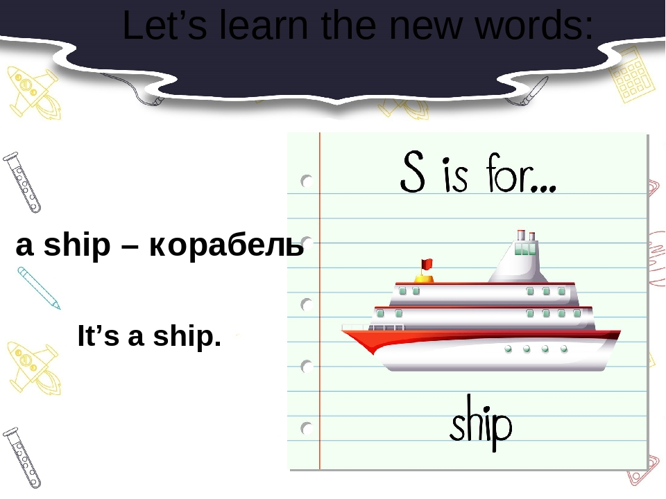 Let's learn the new words: a ship – корабель It's a ship.