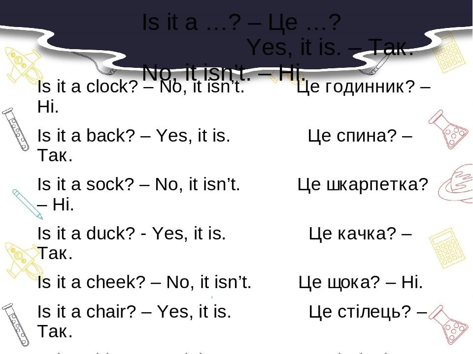 Is it a …? – Це …? Yes, it is. – Так. No, it isn't. – Ні. Is it a clock? – No, it isn't. Це годинник? – Ні. Is it a back? – Yes, it is. Це спина? –...