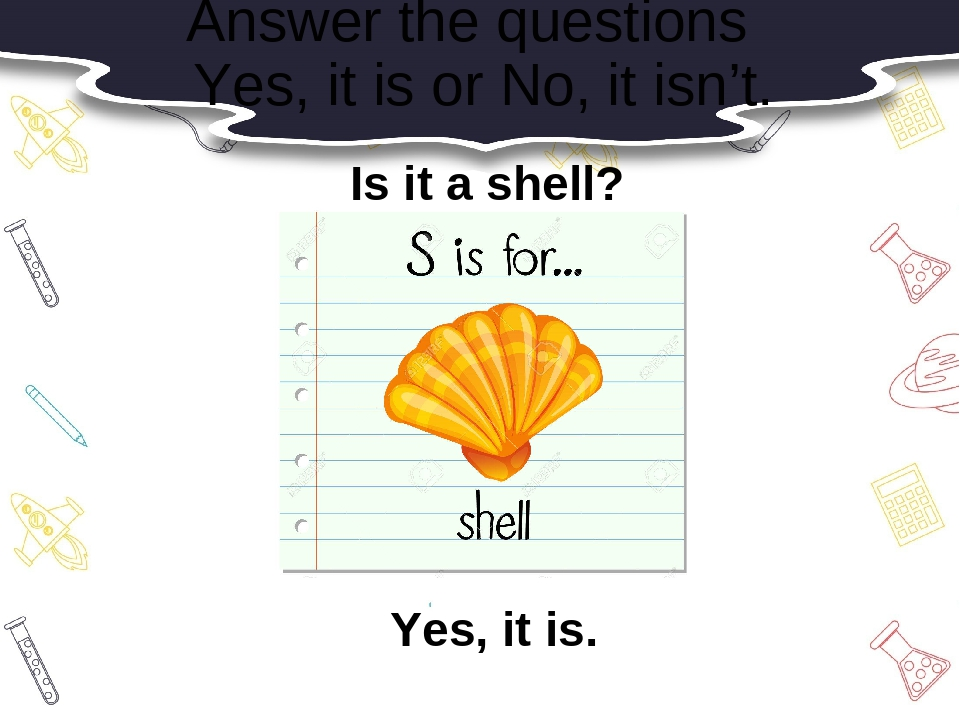 Answer the questions Yes, it is or No, it isn't. Is it a shell? Yes, it is.
