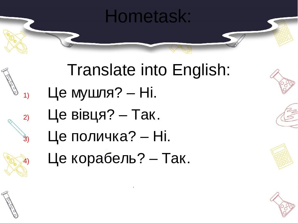 Hometask: Translate into English: Це мушля? – Ні. Це вівця? – Так. Це поличка? – Ні. Це корабель? – Так.