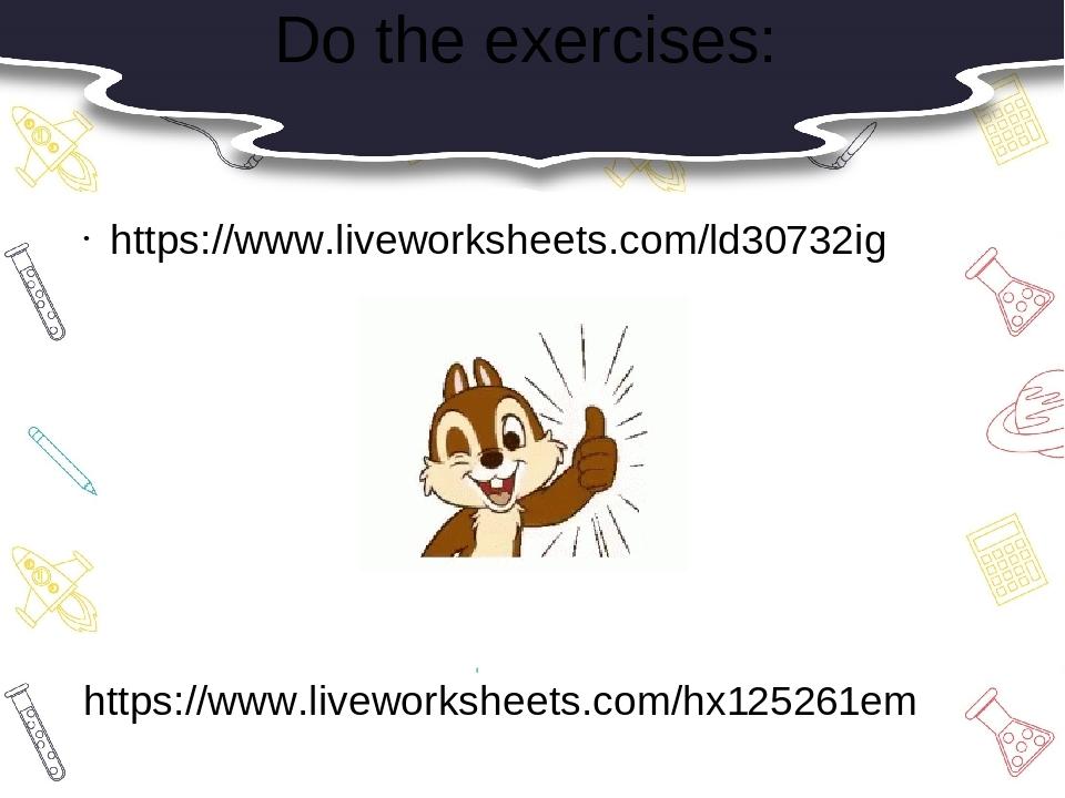 Do the exercises: https://www.liveworksheets.com/ld30732ig https://www.liveworksheets.com/hx125261em
