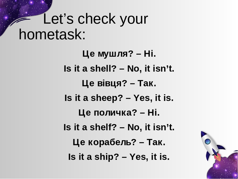 Let's check your hometask: Це мушля? – Ні. Is it a shell? – No, it isn't. Це вівця? – Так. Is it a sheep? – Yes, it is. Це поличка? – Ні. Is it a s...