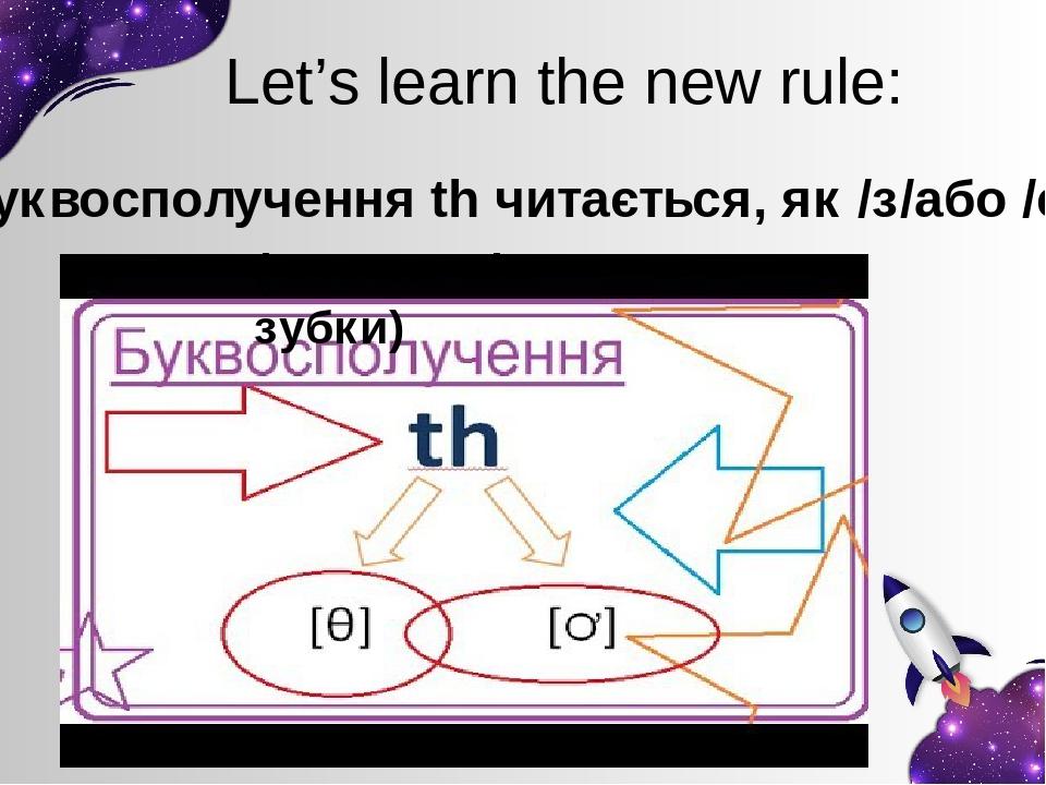 Let's learn the new rule: Буквосполучення th читається, як /з/або /с/ ( язичок між зубки)