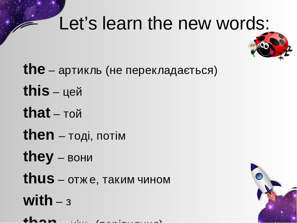 Let's learn the new words: the – артикль (не перекладається) this – цей that – той then – тоді, потім they – вони thus – отже, таким чином with – з...