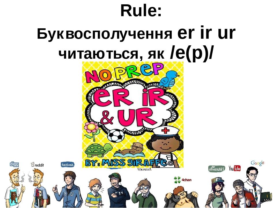 Rule: Буквосполучення er ir ur читаються, як /е(р)/