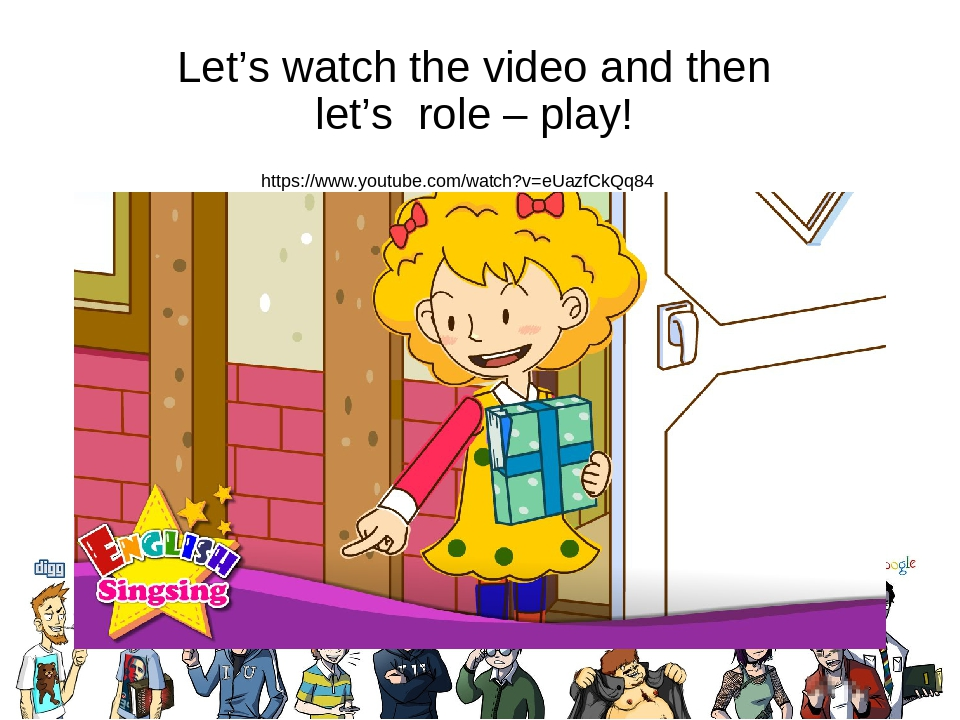 Let's watch the video and then let's role – play! https://www.youtube.com/watch?v=eUazfCkQq84