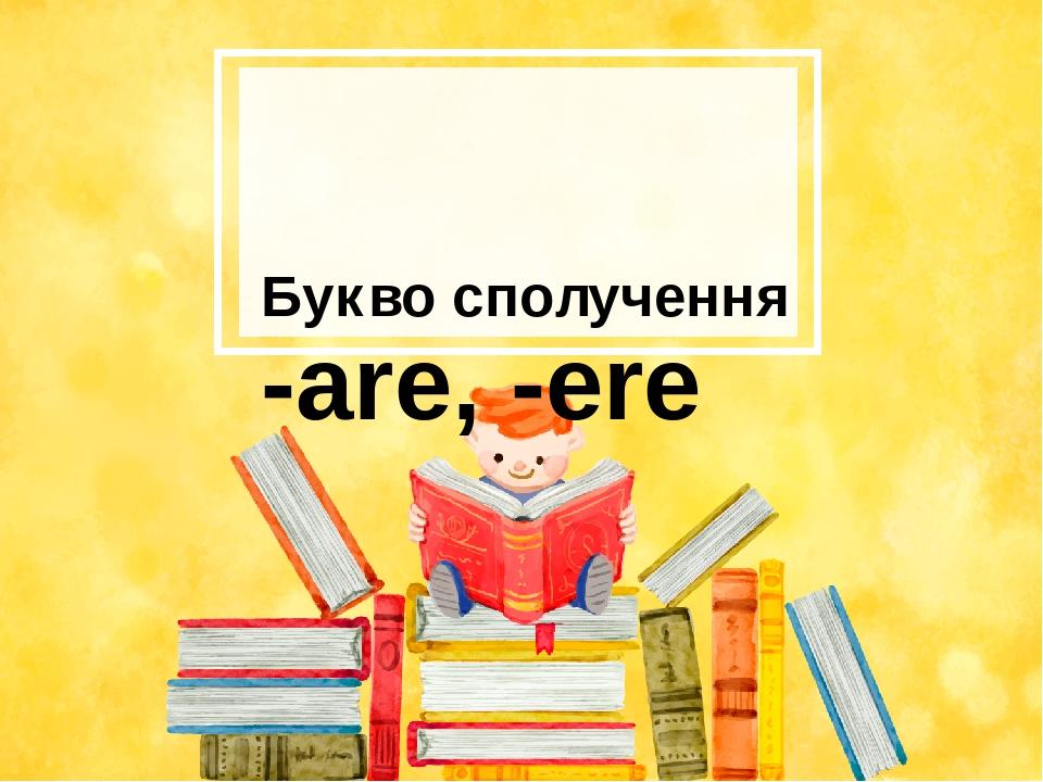 Букво сполучення -are, -ere