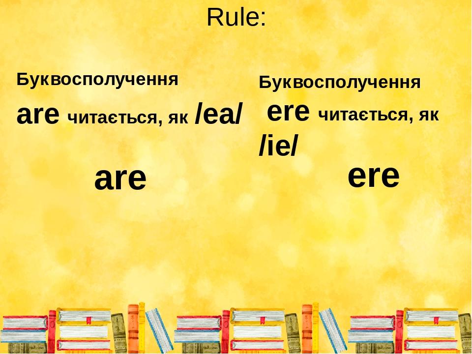 Rule: Буквосполучення аre читається, як /еа/ are ere Буквосполучення ere читається, як /іе/