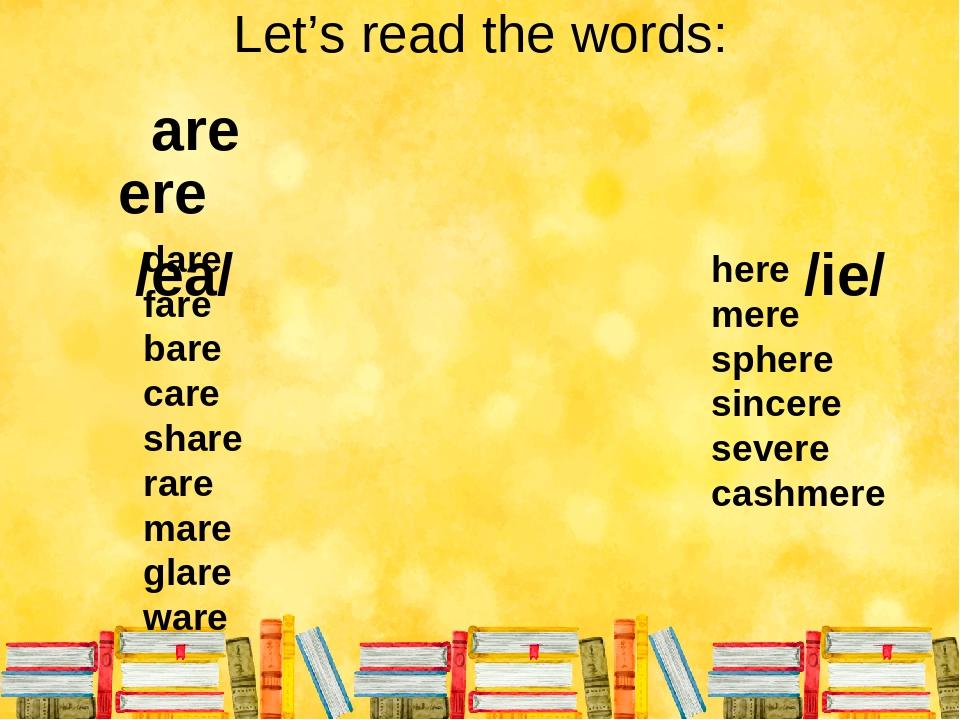 Let's read the words: are ere /еа/ /іе/ dare fare bare care share rare mare glare ware here mere sphere sincere severe cashmere