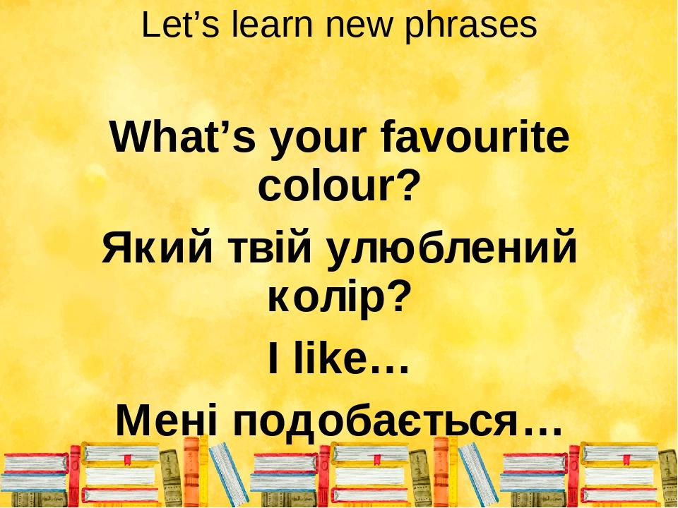 Let's learn new phrases What's your favourite colour? Який твій улюблений колір? I like… Мені подобається…