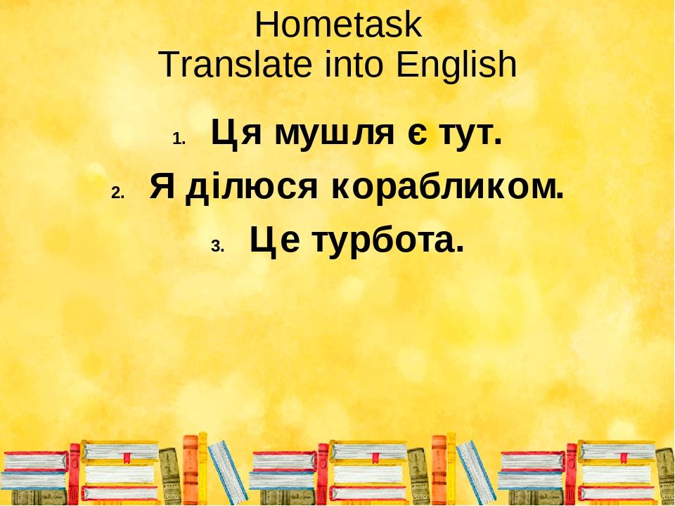 Hometask Translate into English Ця мушля є тут. Я ділюся корабликом. Це турбота.