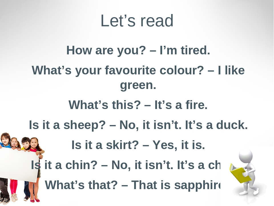Let's read How are you? – I'm tired. What's your favourite colour? – I like green. What's this? – It's a fire. Is it a sheep? – No, it isn't. It's ...