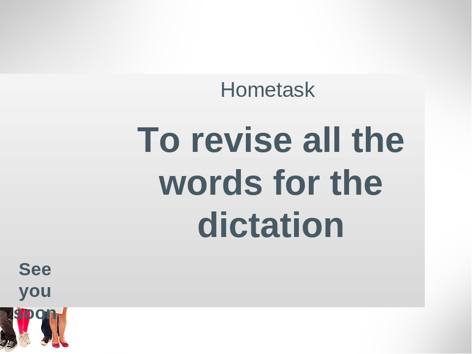 Hometask To revise all the words for the dictation See you soon