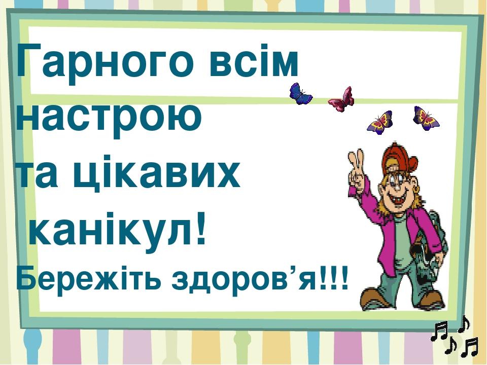 Гарного всім настрою та цікавих канікул! Бережіть здоров'я!!!