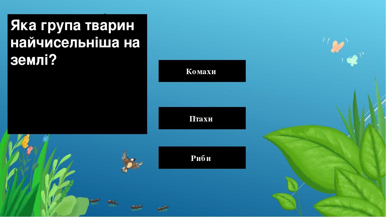 Яка група тварин найчисельніша на землі? Комахи Птахи Риби Правильный ответ Неправильный ответ Неправильный ответ