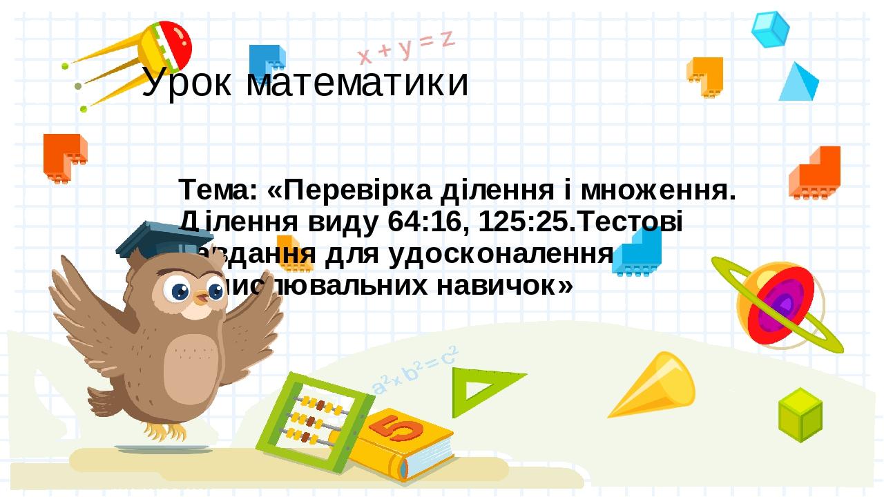 Урок математики Тема: «Перевірка ділення і множення. Ділення виду 64:16, 125:25.Тестові завдання для удосконалення обчислювальних навичок»