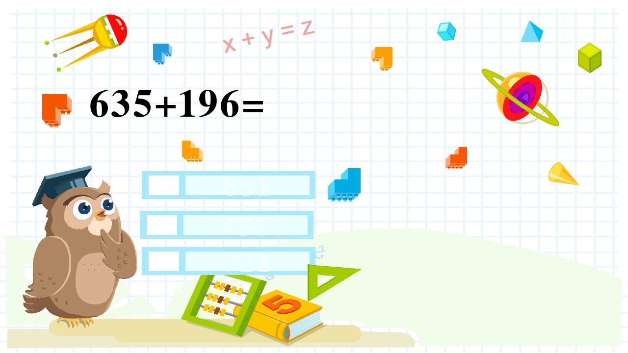 635+196= 831 731 721 Правильный ответ Неправильный ответ Неправильный ответ