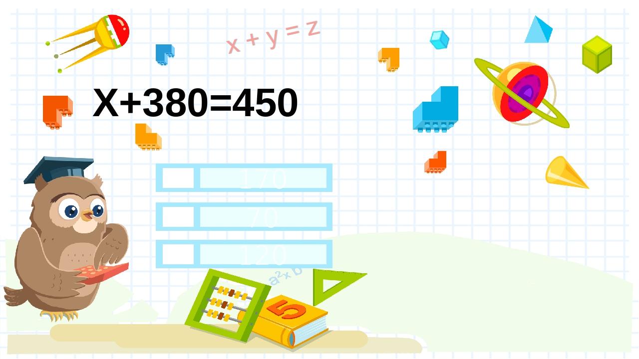 Х+380=450 70 170 120 Правильный ответ Неправильный ответ Неправильный ответ