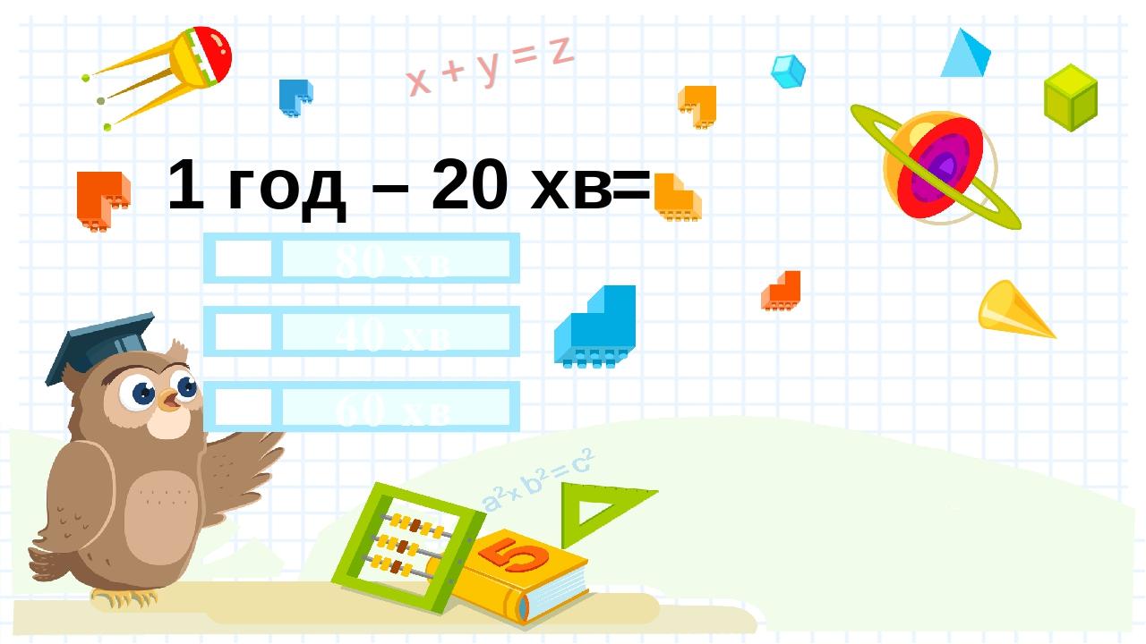 1 год – 20 хв= 40 хв 80 хв 60 хв Правильный ответ Неправильный ответ Неправильный ответ