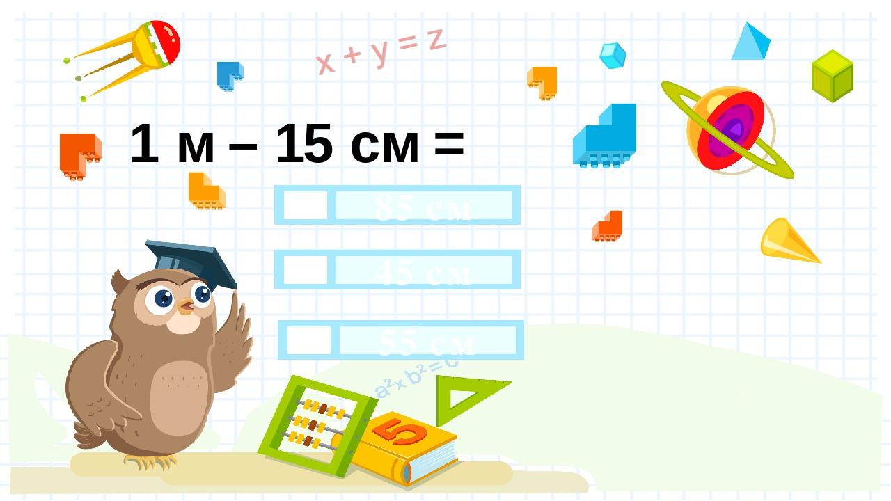 1 м – 15 см = 85 см 45 см 55 см Правильный ответ Неправильный ответ Неправильный ответ
