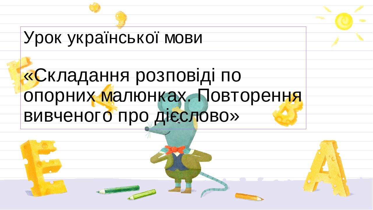Урок української мови «Складання розповіді по опорних малюнках. Повторення вивченого про дієслово»