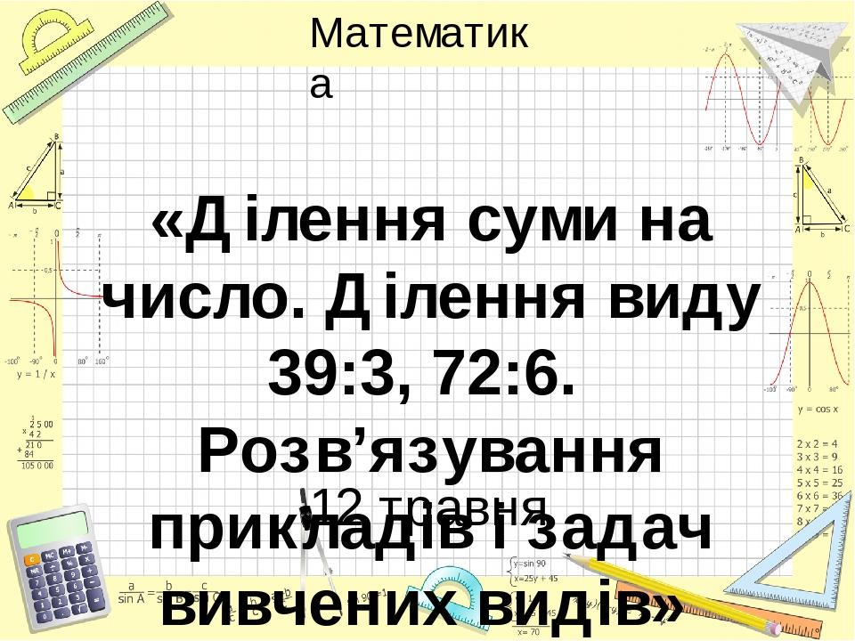 «Ділення суми на число. Ділення виду 39:3, 72:6. Розв'язування прикладів і задач вивчених видів» 12 травня Математика