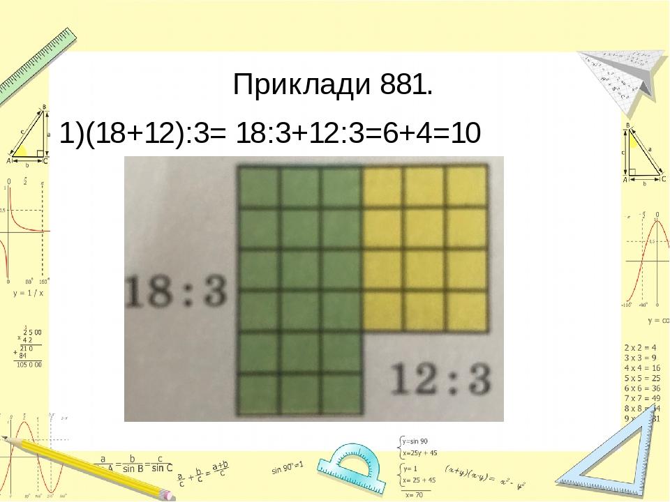 Приклади 881. 1)(18+12):3= 18:3+12:3=6+4=10